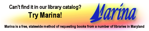 Can't find it in our library catalog? Try Marina! Marina is a free, statewide method of requesting books from a number of libraries in Maryland.